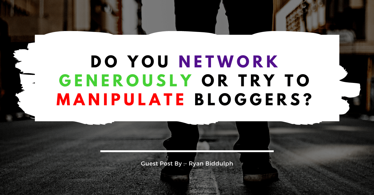 Do You Network Generously Or Try To Manipulate Bloggers